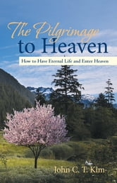 The Pilgrimage to Heaven - How to Have Eternal Life and Enter Heaven ebook by John C. T. Kim