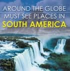 Around The Globe - Must See Places in South America - South America Travel Guide for Kids ebook by Baby Professor