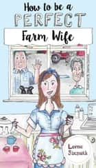 How To Be A Perfect Farm Wife ebook by Lorna Sixsmith