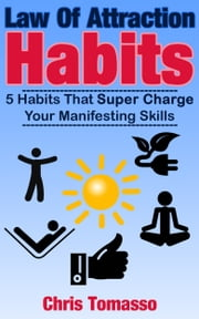 Law of Attraction Habits - 5 Habits That Super Charge Your Manifesting Skills ebook by Chris Tomasso