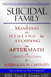 Suicidal Family: A manifesto for healing and avoiding the aftermath of cross cultural unions, and marriages in captivity; examining the definition of culture, how to find a mate, dating, problems in relationships, the causes of divorce, and how to di ebook by HRU Yuya Assaan-ANU