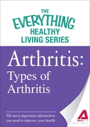 Arthritis: Types of Arthritis - The most important information you need to improve your health ebook by Adams Media