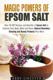 Magic Powers of Epsom Salt - Over 40 DIY Recipes and Benefits to Improve Your Body, Mind and Home, Natural Remedies, Cleaning and Beauty Products ebook by Abby Chester