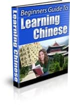 A Beginner? Guide to Learning Chinese ebook by Nishant Baxi