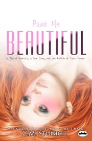 Paint Me Beautiful: a Tale of Anorexia, a Love Story, and the Rebirth of Claire Simone ebook by C.M. Stunich