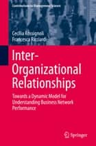 Inter-Organizational Relationships - Towards a Dynamic Model for Understanding Business Network Performance ebook by Cecilia Rossignoli, Francesca Ricciardi