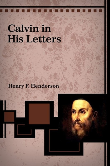 Calvin in His Letters ebook by Henry Henderson