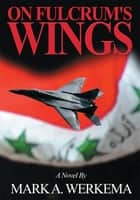 On Fulcrum's Wings - A Novel ebook by Mark A. Werkema