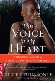 This Voice in My Heart - A Runner's Memoir of Genocide, Faith, and Forgiveness ebook by Gilbert Tuhabonye,Gary Brozek