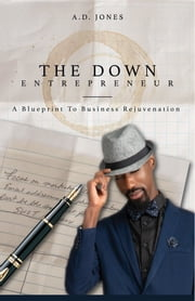 The Down Entrepreneur - A Blueprint to Business Rejuvenation ebook by A Duane Jones