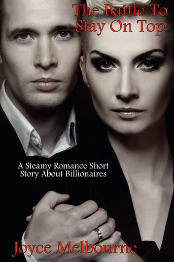 The Battle To Stay On Top (A Steamy Romance Short Story About Billionaires) ebook by Joyce Melbourne