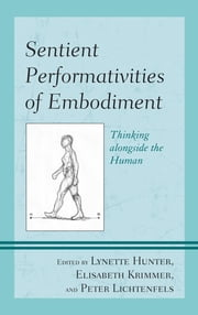 Sentient Performativities of Embodiment - Thinking alongside the Human ebook by Lynette Hunter,Elisabeth Krimmer,Peter Lichtenfels,Hilary Bryan,Maureen Burdock,Maxine Leeds Craig,Jess Curtis,Joseph Dumit,Sean Feit,Álvaro Iván Hernández Rodríguez,Verena Hutter,Nita Little,Erin Manning,Brian Massumi,Timothy Morton,Ilya Noé,Kevin O'Connor,Halifu Osumare,Bryan Reynolds,Guy Zimmerman