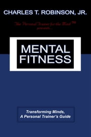 Mental Fitness - Transforming Minds, A Personal Trainer's Guide ebook by Charles T. Robinson Jr.