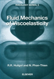 Fluid Mechanics of Viscoelasticity - General Principles, Constitutive Modelling, Analytical and Numerical Techniques ebook by R.R. Huilgol,N. Phan-Thien