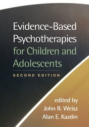 Evidence-Based Psychotherapies for Children and Adolescents, Second Edition ebook by John R. Weisz, PhD, ABPP,Alan E. Kazdin, PhD, ABPP