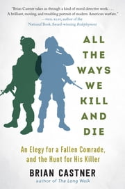 All the Ways We Kill and Die - An Elegy for a Fallen Comrade, and the Hunt for His Killer ebook by Brian Castner