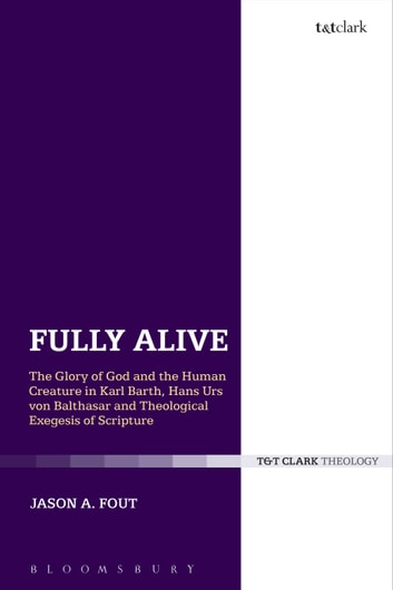 Fully Alive - The Glory of God and the Human Creature in Karl Barth, Hans Urs von Balthasar and Theological Exegesis of Scripture ebook by The Rev. Dr. Jason A. Fout
