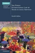 The Public International Law of Trade in Legal Services ebook by David Collins