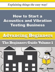 How to Start a Acoustics and Vibration Testing Business (Beginners Guide) - How to Start a Acoustics and Vibration Testing Business (Beginners Guide) ebook by Denisse Blank