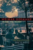 Weimar Germany - Promise and Tragedy, Weimar Centennial Edition ebook by Eric D. Weitz