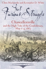 That Furious Struggle - Chancellorsville and the High Tide of the Confederacy, May 1-4, 1863 ebook by Christopher Mackowski,Kristopher White