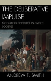The Deliberative Impulse - Motivating Discourse in Divided Societies ebook by Andrew F. Smith