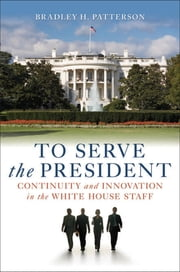 To Serve the President - Continuity and Innovation in the White House Staff ebook by Bradley H. Patterson Jr.