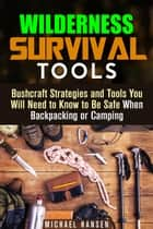 Wilderness Survival Tools: Bushcraft Strategies and Tools You Will Need to Know to Be Safe When Backpacking or Camping - Survival Guide ebook by Michael Hansen