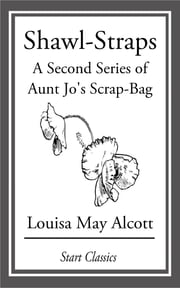 Shawl-Straps - A Second Series of Aunt Jo's Scrap-Bag ebook by Louisa May Alcott