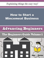 How to Start a Mincemeat Business (Beginners Guide) - How to Start a Mincemeat Business (Beginners Guide) ebook by Trey Weed