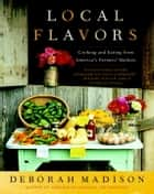 Local Flavors - Cooking and Eating from America's Farmers' Markets ebook by Deborah Madison