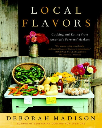 Local Flavors - Cooking and Eating from America's Farmers' Markets 電子書 by Deborah Madison