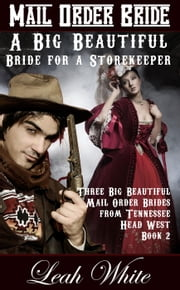 A Big Beautiful Bride for a Storekeeper (Mail Order Bride) - Three Big Beautiful Mail Order Brides from Tennessee Head West, #2 ebook by Leah White