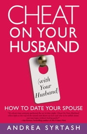 Cheat On Your Husband (with Your Husband): How to Date Your Spouse - How to Date Your Spouse ebook by Andrea Syrtash