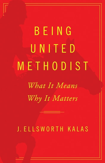 Being United Methodist - What It Means, Why It Matters ebook by J. Ellsworth Kalas