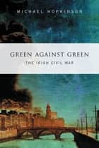 Green Against Green – The Irish Civil War - A History of the Irish Civil War, 1922–1923 eBook by Dr Michael Hopkinson