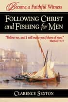 Following Christ and Fishing for Men - Becoming a Faithful Witness ebook by Clarence Sexton