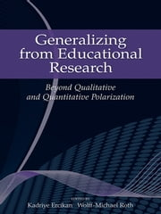Generalizing from Educational Research - Beyond Qualitative and Quantitative Polarization ebook by Kadriye Ercikan,Wolff-Michael Roth