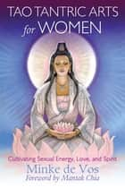 Tao Tantric Arts for Women - Cultivating Sexual Energy, Love, and Spirit ebook by Minke de Vos, Mantak Chia