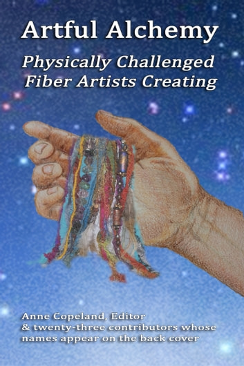 Artful Alchemy: Physically Challenged Fiber Artists Creating ebook by Anne Copeland