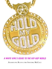 Hold My Gold - A White Girl's Guide to the Hip-Hop World ebook by Amanda McCall,Albertina Rizzo