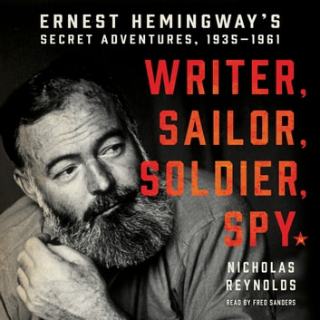 Writer, Sailor, Soldier, Spy - Ernest Hemingway's Secret Adventures, 1935-1961 audiobook by Nicholas Reynolds