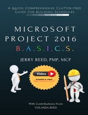 Microsoft Project 2016 B.A.S.I.C.S. - A Quick, Comprehensive, Clutter-free Guide for Building Schedules ebook by Jerry Reed, Yolanda Reed