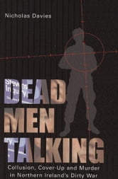 Dead Men Talking - Collusion, Cover-Up and Murder in Northern Ireland's Dirty War ebook by Nicholas Davies
