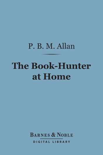 The Book-Hunter at Home (Barnes & Noble Digital Library) ebook by P. B. M. Allan