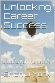 Unlocking Career Success: 5 Hacks for the Recent College Graduate ebook by Brian J York