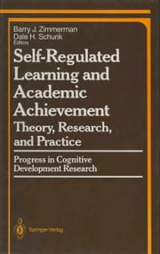 Self-Regulated Learning and Academic Achievement - Theory, Research, and Practice ebook by Barry J. Zimmerman,Dale H. Schunk