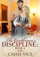 The Gentleman's Discipline: Book 4 - Gentleman's Discipline, #4 eBook by Cassie Vice