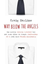 Way Below the Angels - The Pretty Clearly Troubled But Not Even Close to Tragic Confessions of a Real Live Mormon Missionary ebook by Craig Harline