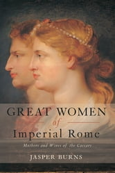 Great Women of Imperial Rome - Mothers and Wives of the Caesars ebook by Jasper Burns